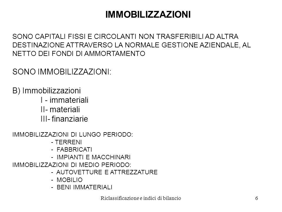 Riclassificazione e indici di bilancio6 IMMOBILIZZAZIONI SONO CAPITALI FISSI E CIRCOLANTI NON TRASFERIBILI AD ALTRA DESTINAZIONE ATTRAVERSO LA NORMALE GESTIONE AZIENDALE, AL NETTO DEI FONDI DI AMMORTAMENTO SONO IMMOBILIZZAZIONI: B) Immobilizzazioni I - immateriali II- materiali III- finanziarie IMMOBILIZZAZIONI DI LUNGO PERIODO: - TERRENI - FABBRICATI - IMPIANTI E MACCHINARI IMMOBILIZZAZIONI DI MEDIO PERIODO: - AUTOVETTURE E ATTREZZATURE - MOBILIO - BENI IMMATERIALI