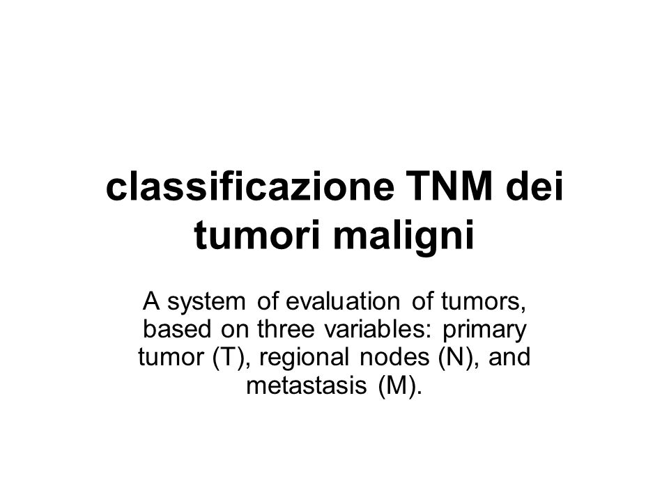 classificazione TNM dei tumori maligni A system of evaluation of tumors, based on three variables: primary tumor (T), regional nodes (N), and metastas
