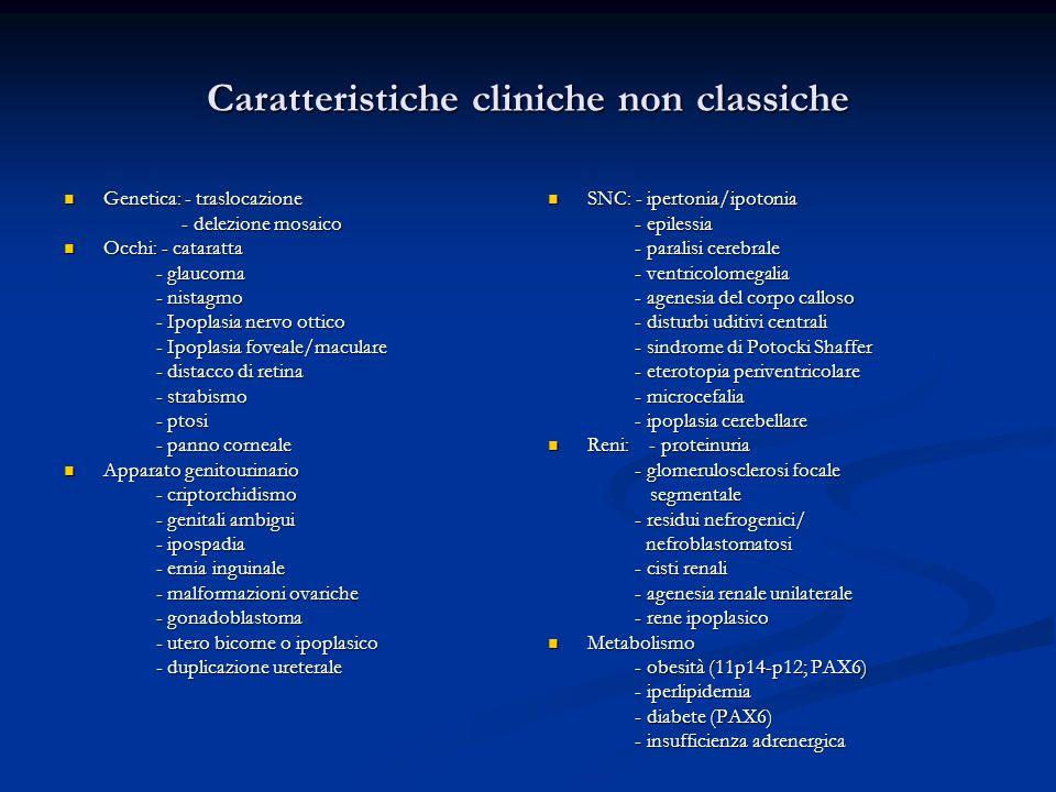 Caratteristiche cliniche non classiche Genetica: - traslocazione Genetica: - traslocazione - delezione mosaico - delezione mosaico Occhi: - cataratta Occhi: - cataratta - glaucoma - glaucoma - nistagmo - nistagmo - Ipoplasia nervo ottico - Ipoplasia nervo ottico - Ipoplasia foveale/maculare - Ipoplasia foveale/maculare - distacco di retina - distacco di retina - strabismo - strabismo - ptosi - ptosi - panno corneale - panno corneale Apparato genitourinario Apparato genitourinario - criptorchidismo - criptorchidismo - genitali ambigui - genitali ambigui - ipospadia - ipospadia - ernia inguinale - ernia inguinale - malformazioni ovariche - malformazioni ovariche - gonadoblastoma - gonadoblastoma - utero bicorne o ipoplasico - utero bicorne o ipoplasico - duplicazione ureterale - duplicazione ureterale SNC: - ipertonia/ipotonia - epilessia - paralisi cerebrale - ventricolomegalia - agenesia del corpo calloso - disturbi uditivi centrali - sindrome di Potocki Shaffer - eterotopia periventricolare - microcefalia - ipoplasia cerebellare Reni: - proteinuria - glomerulosclerosi focale segmentale - residui nefrogenici/ nefroblastomatosi - cisti renali - agenesia renale unilaterale - rene ipoplasico Metabolismo - obesità (11p14-p12; PAX6) - iperlipidemia - diabete (PAX6) - insufficienza adrenergica