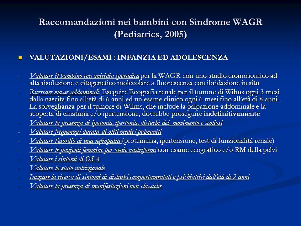 Raccomandazioni nei bambini con Sindrome WAGR (Pediatrics, 2005) VALUTAZIONI/ESAMI : INFANZIA ED ADOLESCENZA VALUTAZIONI/ESAMI : INFANZIA ED ADOLESCENZA - Valutare il bambino con aniridia sporadica per la WAGR con uno studio cromosomico ad alta risoluzione e citogenetico molecolare a fluorescenza con ibridazione in situ - Ricercare masse addominali.