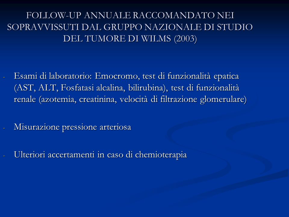 FOLLOW-UP ANNUALE RACCOMANDATO NEI SOPRAVVISSUTI DAL GRUPPO NAZIONALE DI STUDIO DEL TUMORE DI WILMS (2003) - Esami di laboratorio: Emocromo, test di funzionalità epatica (AST, ALT, Fosfatasi alcalina, bilirubina), test di funzionalità renale (azotemia, creatinina, velocità di filtrazione glomerulare) - Misurazione pressione arteriosa - Ulteriori accertamenti in caso di chemioterapia