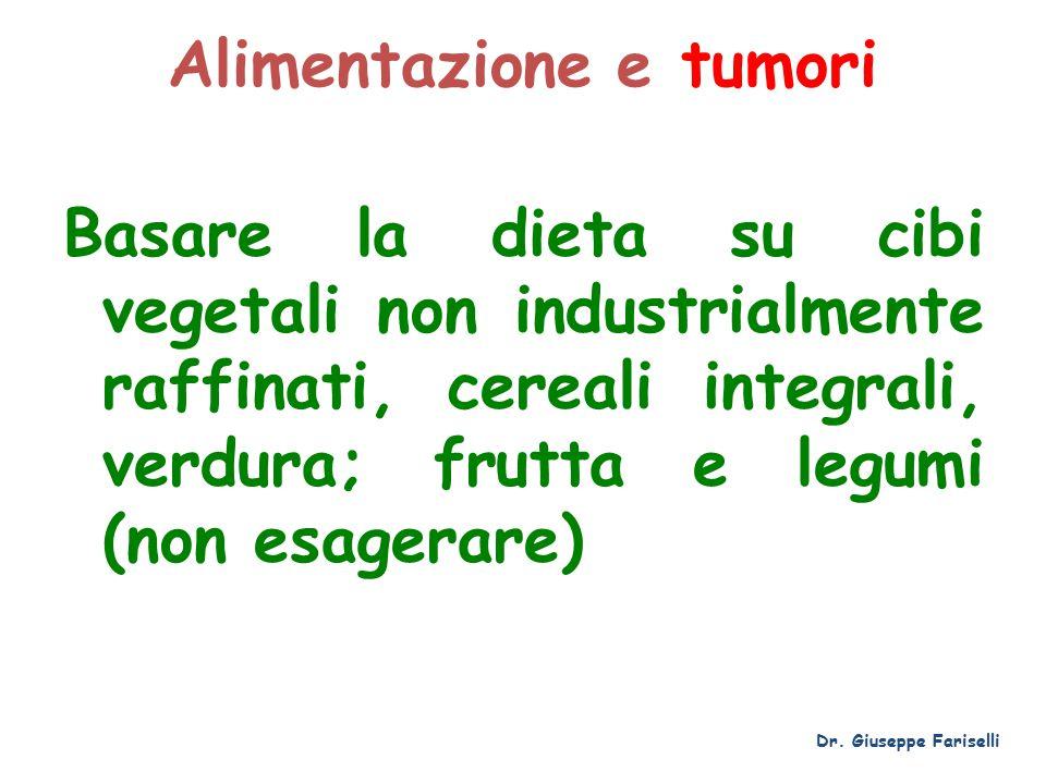 Alimentazione e tumori Basare la dieta su cibi vegetali non industrialmente raffinati, cereali integrali, verdura; frutta e legumi (non esagerare) Dr.