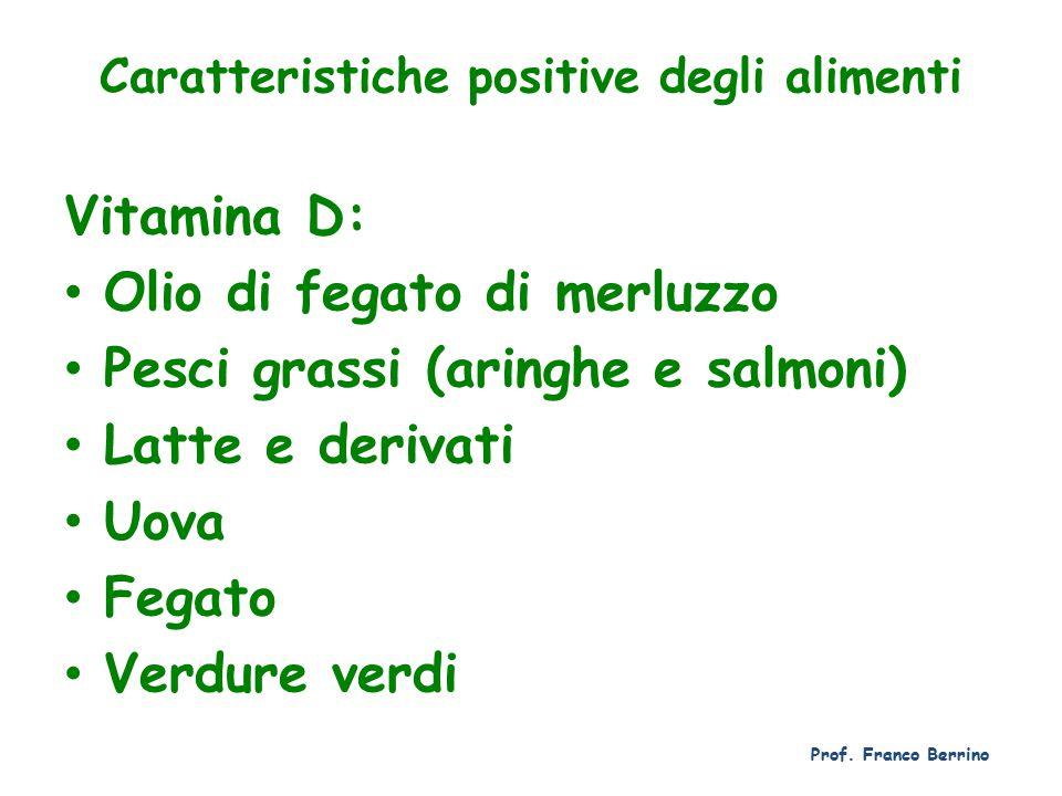 Caratteristiche positive degli alimenti Vitamina D: Olio di fegato di merluzzo Pesci grassi (aringhe e salmoni) Latte e derivati Uova Fegato Verdure verdi Prof.