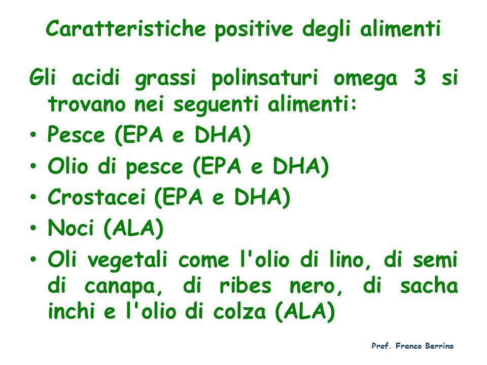 Caratteristiche positive degli alimenti Gli acidi grassi polinsaturi omega 3 si trovano nei seguenti alimenti: Pesce (EPA e DHA) Olio di pesce (EPA e DHA) Crostacei (EPA e DHA) Noci (ALA) Oli vegetali come l olio di lino, di semi di canapa, di ribes nero, di sacha inchi e l olio di colza (ALA) Prof.