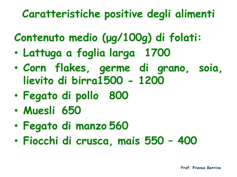 Caratteristiche positive degli alimenti Contenuto medio (μg/100g) di folati: Lattuga a foglia larga1700 Corn flakes, germe di grano, soia, lievito di birra1500 - 1200 Fegato di pollo800 Muesli650 Fegato di manzo560 Fiocchi di crusca, mais550 – 400 Prof.