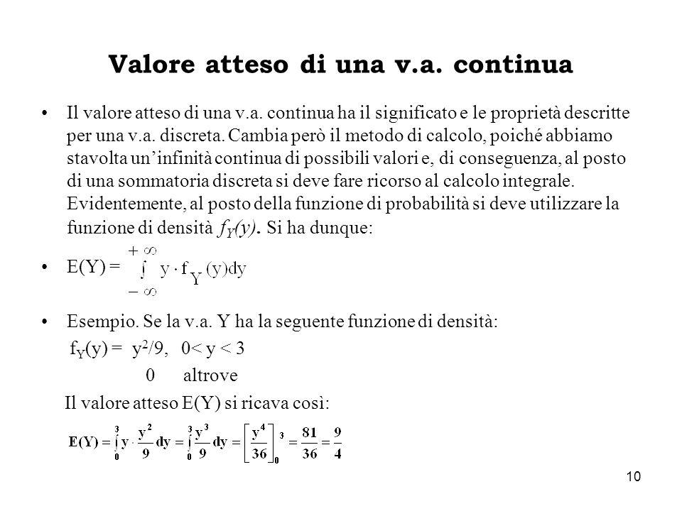 10 Valore atteso di una v.a. continua Il valore atteso di una v.a. continua ha il significato e le proprietà descritte per una v.a. discreta. Cambia p