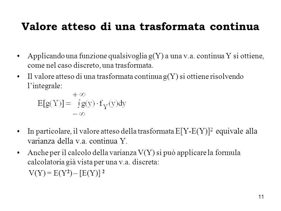 11 Valore atteso di una trasformata continua Applicando una funzione qualsivoglia g(Y) a una v.a. continua Y si ottiene, come nel caso discreto, una t