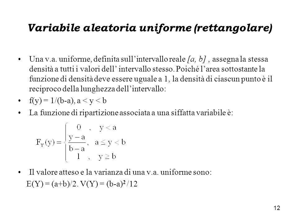 12 Variabile aleatoria uniforme (rettangolare) Una v.a. uniforme, definita sull'intervallo reale [a, b], assegna la stessa densità a tutti i valori de