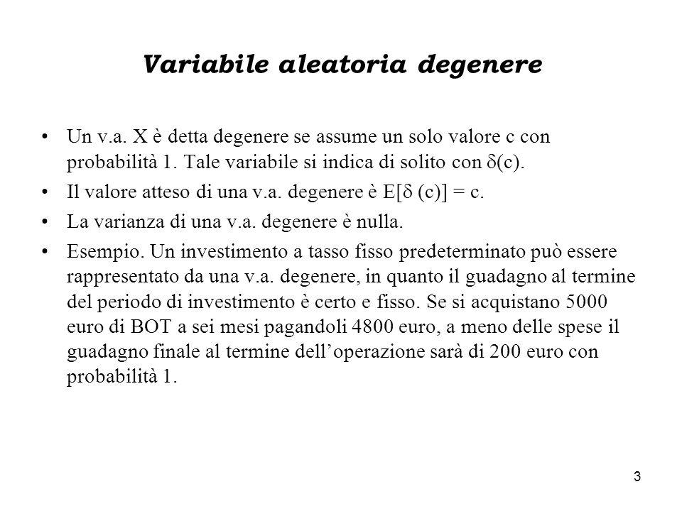 3 Variabile aleatoria degenere Un v.a. X è detta degenere se assume un solo valore c con probabilità 1. Tale variabile si indica di solito con  (c).