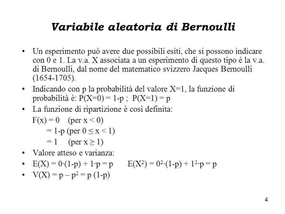 4 Variabile aleatoria di Bernoulli Un esperimento può avere due possibili esiti, che si possono indicare con 0 e 1. La v.a. X associata a un esperimen