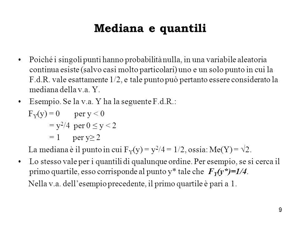 9 Mediana e quantili Poiché i singoli punti hanno probabilità nulla, in una variabile aleatoria continua esiste (salvo casi molto particolari) uno e u