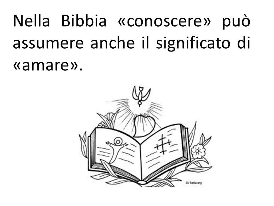Nella Bibbia «conoscere» può assumere anche il significato di «amare».