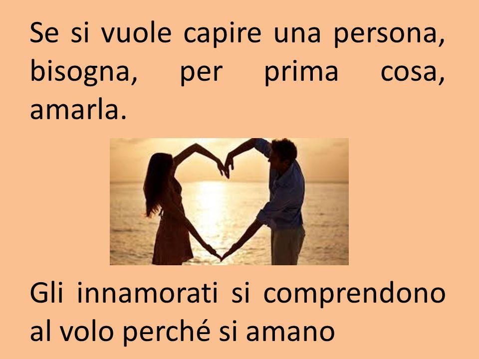 Se si vuole capire una persona, bisogna, per prima cosa, amarla. Gli innamorati si comprendono al volo perché si amano