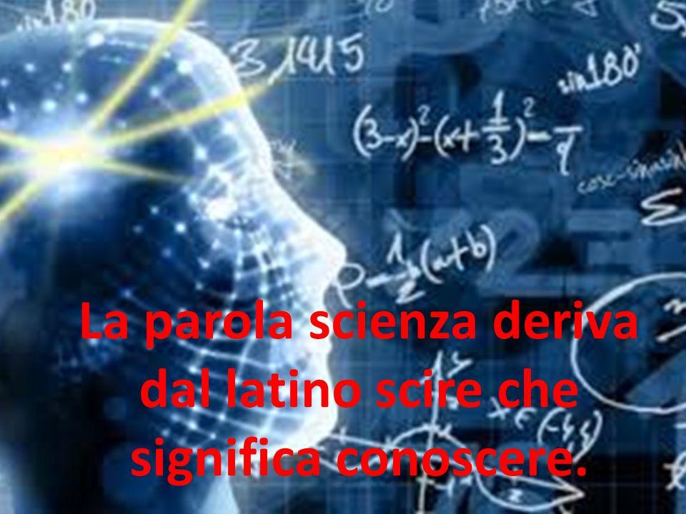 La parola scienza deriva dal latino scire che significa conoscere.