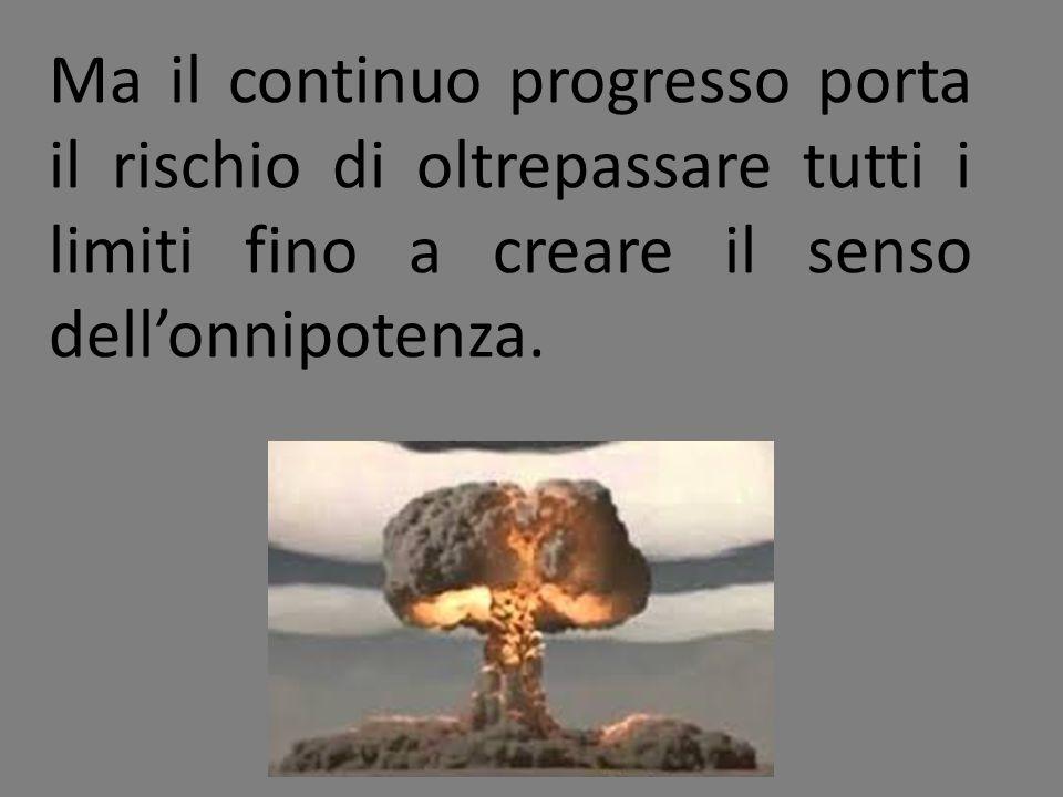 Ma il continuo progresso porta il rischio di oltrepassare tutti i limiti fino a creare il senso dell'onnipotenza.