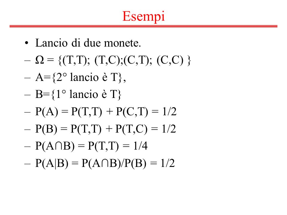 Esempi Lancio di due monete. –Ω = {(T,T); (T,C);(C,T); (C,C) } –A={2° lancio è T}, –B={1° lancio è T} –P(A) = P(T,T) + P(C,T) = 1/2 –P(B) = P(T,T) + P