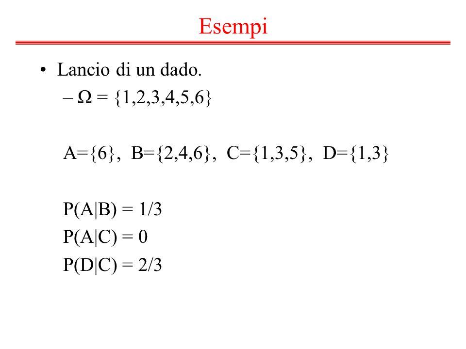 Esempi Lancio di un dado. –Ω = {1,2,3,4,5,6} A={6}, B={2,4,6}, C={1,3,5}, D={1,3} P(A|B) = 1/3 P(A|C) = 0 P(D|C) = 2/3