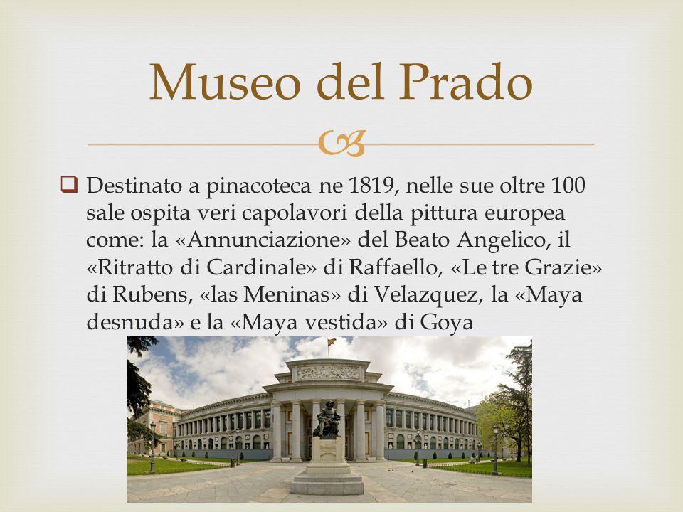   Destinato a pinacoteca ne 1819, nelle sue oltre 100 sale ospita veri capolavori della pittura europea come: la «Annunciazione» del Beato Angelico, il «Ritratto di Cardinale» di Raffaello, «Le tre Grazie» di Rubens, «las Meninas» di Velazquez, la «Maya desnuda» e la «Maya vestida» di Goya Museo del Prado
