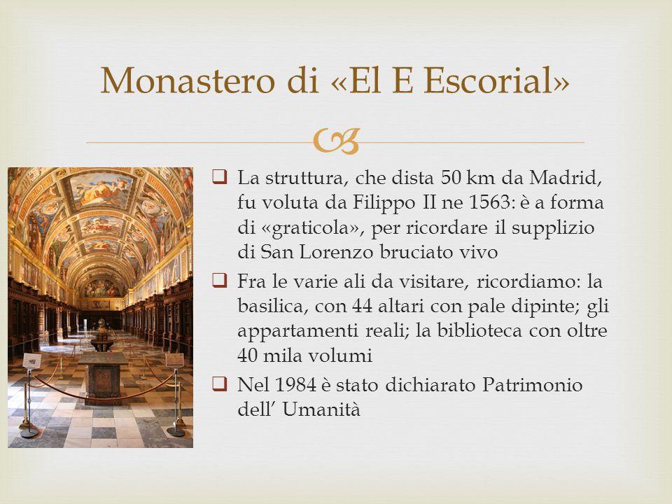   La struttura, che dista 50 km da Madrid, fu voluta da Filippo II ne 1563: è a forma di «graticola», per ricordare il supplizio di San Lorenzo bruciato vivo  Fra le varie ali da visitare, ricordiamo: la basilica, con 44 altari con pale dipinte; gli appartamenti reali; la biblioteca con oltre 40 mila volumi  Nel 1984 è stato dichiarato Patrimonio dell' Umanità Monastero di «El E Escorial»