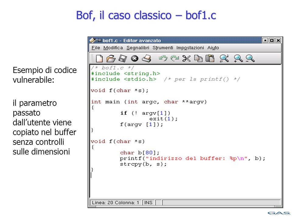 Bof, il caso classico – bof1.c Esempio di codice vulnerabile: il parametro passato dall'utente viene copiato nel buffer senza controlli sulle dimensioni