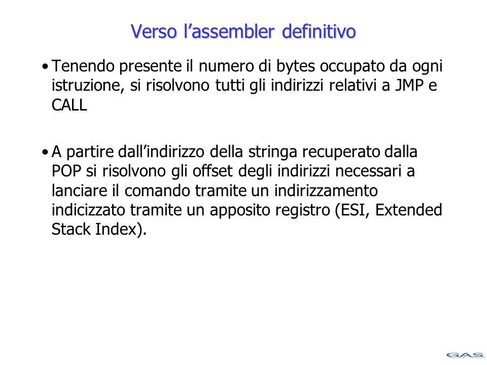 Verso l'assembler definitivo Tenendo presente il numero di bytes occupato da ogni istruzione, si risolvono tutti gli indirizzi relativi a JMP e CALL A partire dall'indirizzo della stringa recuperato dalla POP si risolvono gli offset degli indirizzi necessari a lanciare il comando tramite un indirizzamento indicizzato tramite un apposito registro (ESI, Extended Stack Index).