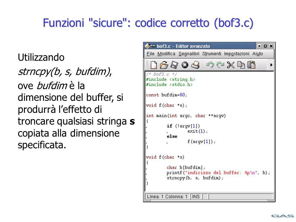 Funzioni sicure : codice corretto (bof3.c) Utilizzando strncpy(b, s, bufdim), ove bufdim è la dimensione del buffer, si produrrà l'effetto di troncare qualsiasi stringa s copiata alla dimensione specificata.