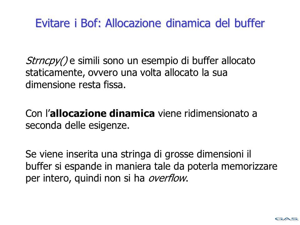 Evitare i Bof: Allocazione dinamica del buffer Strncpy() e simili sono un esempio di buffer allocato staticamente, ovvero una volta allocato la sua dimensione resta fissa.