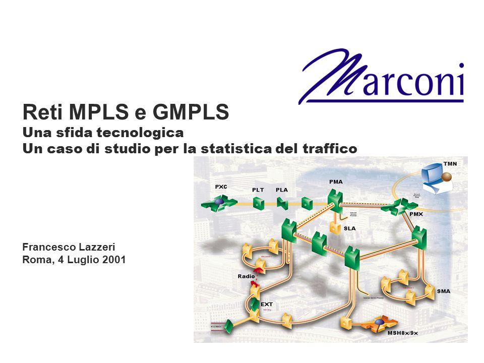 Attivita' di Marconi su MPLS/GMPLS Fondatore dell' MPLS Forum Attiva in : –OIF –IETF –ITU-T MPL(abel)S inter-vendor working dimostrato sulla piattaforma ASX GMPLS/MPL(ambda)S trials di apparati fotonici con BT In corso attivita' di studio e sviluppo con i seguenti obiettivi: –Soluzione GMPLS centralizzata, per coprire i prodotti attuali –Soluzione GMPLS distribuita per coprire i prodotti fotonici e la nuova generazione di cross-connect e ADM –Tools per network design and optimisation