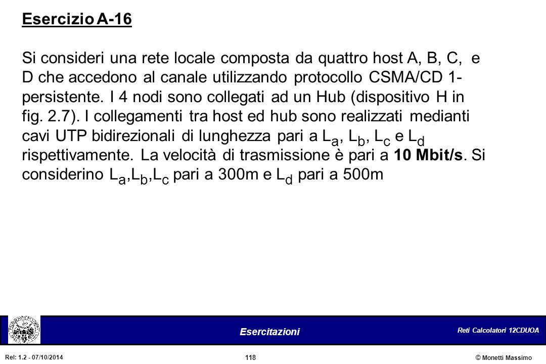 Reti Calcolatori 12CDUOA 118 Esercitazioni © Monetti Massimo Rel: 1.2 - 07/10/2014 Esercizio A-16 Si consideri una rete locale composta da quattro hos