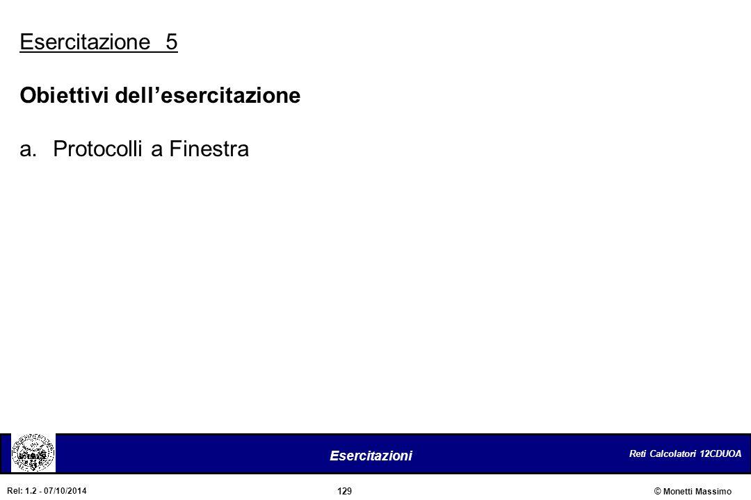 Reti Calcolatori 12CDUOA 129 Esercitazioni © Monetti Massimo Rel: 1.2 - 07/10/2014 Esercitazione 5 Obiettivi dell'esercitazione a.Protocolli a Finestr