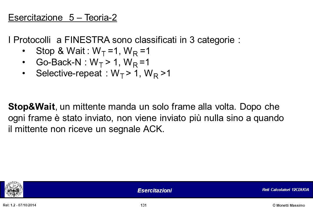 Reti Calcolatori 12CDUOA 131 Esercitazioni © Monetti Massimo Rel: 1.2 - 07/10/2014 Esercitazione 5 – Teoria-2 I Protocolli a FINESTRA sono classificat