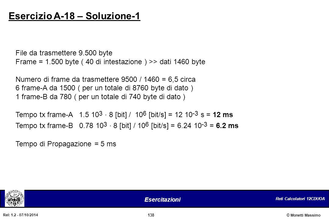 Reti Calcolatori 12CDUOA 138 Esercitazioni © Monetti Massimo Rel: 1.2 - 07/10/2014 Esercizio A-18 – Soluzione-1 File da trasmettere 9.500 byte Frame =
