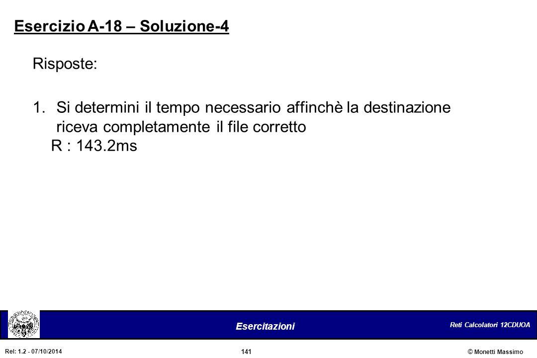 Reti Calcolatori 12CDUOA 141 Esercitazioni © Monetti Massimo Rel: 1.2 - 07/10/2014 Risposte: 1.Si determini il tempo necessario affinchè la destinazio