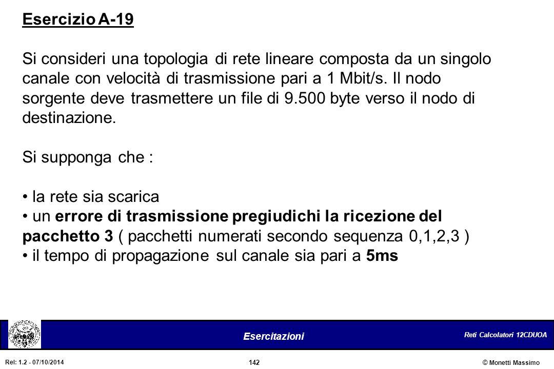 Reti Calcolatori 12CDUOA 142 Esercitazioni © Monetti Massimo Rel: 1.2 - 07/10/2014 Esercizio A-19 Si consideri una topologia di rete lineare composta