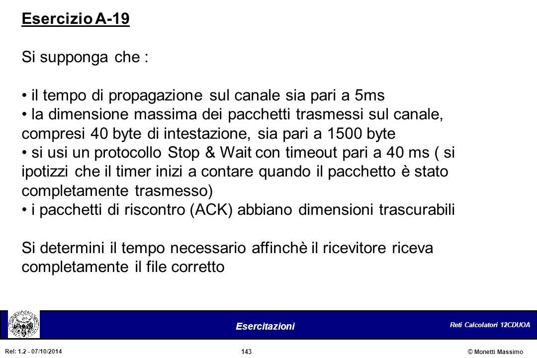 Reti Calcolatori 12CDUOA 143 Esercitazioni © Monetti Massimo Rel: 1.2 - 07/10/2014 Esercizio A-19 Si supponga che : il tempo di propagazione sul canal