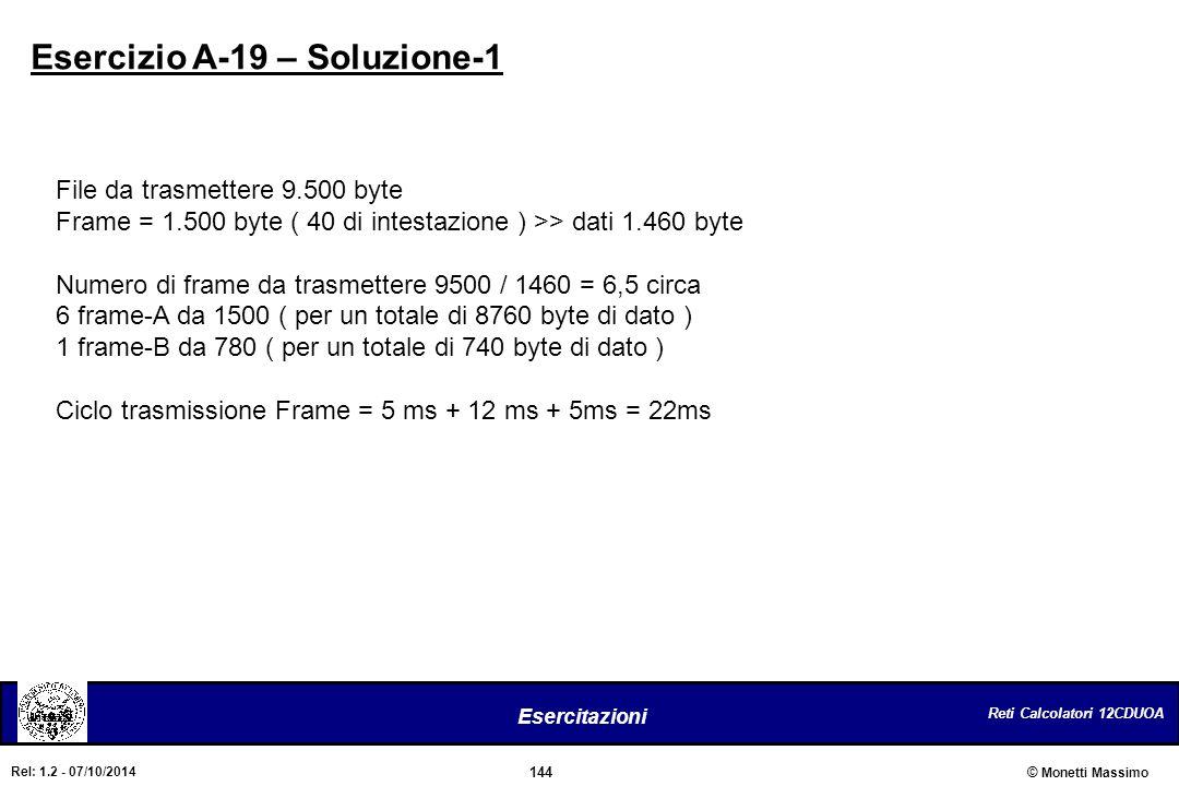 Reti Calcolatori 12CDUOA 144 Esercitazioni © Monetti Massimo Rel: 1.2 - 07/10/2014 Esercizio A-19 – Soluzione-1 File da trasmettere 9.500 byte Frame =