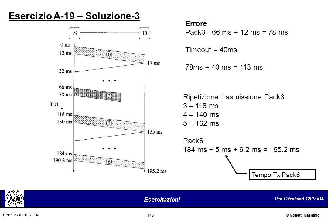 Reti Calcolatori 12CDUOA 146 Esercitazioni © Monetti Massimo Rel: 1.2 - 07/10/2014 Esercizio A-19 – Soluzione-3 Errore Pack3 - 66 ms + 12 ms = 78 ms T