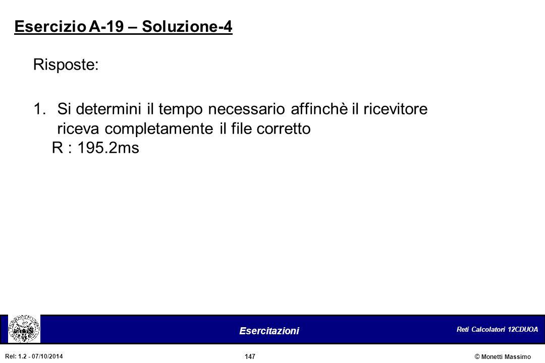 Reti Calcolatori 12CDUOA 147 Esercitazioni © Monetti Massimo Rel: 1.2 - 07/10/2014 Risposte: 1.Si determini il tempo necessario affinchè il ricevitore