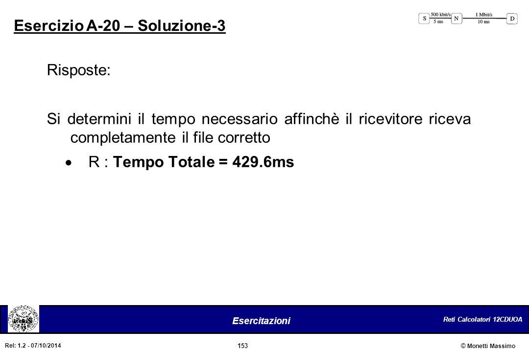 Reti Calcolatori 12CDUOA 153 Esercitazioni © Monetti Massimo Rel: 1.2 - 07/10/2014 Esercizio A-20 – Soluzione-3 Risposte: Si determini il tempo necess