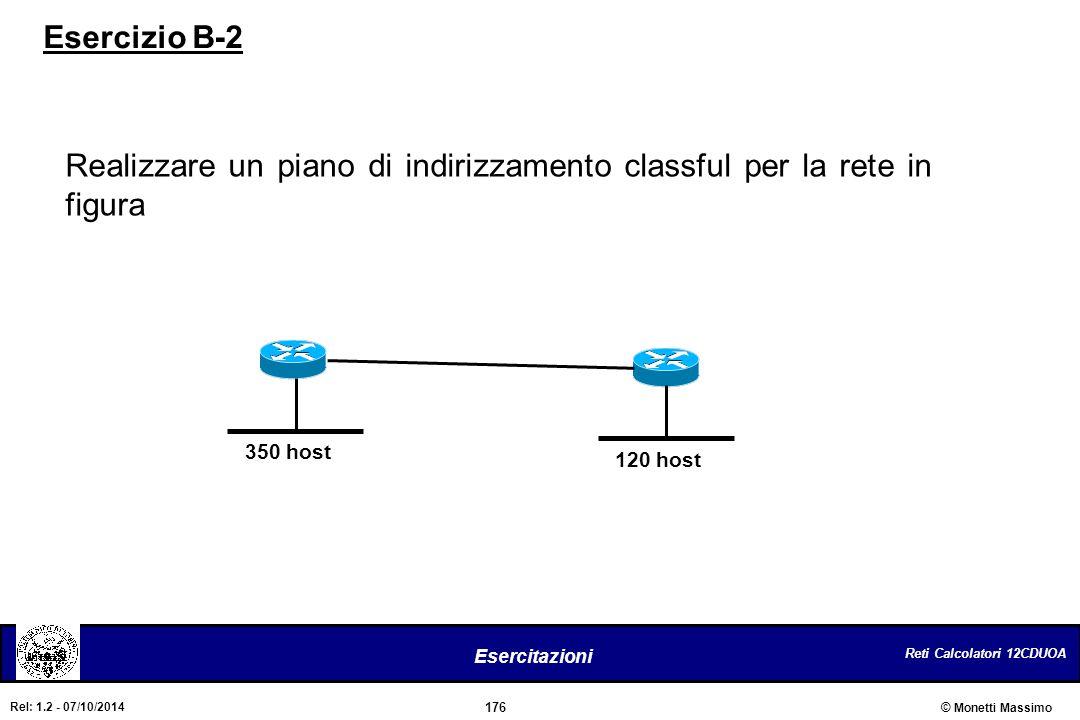 Reti Calcolatori 12CDUOA 176 Esercitazioni © Monetti Massimo Rel: 1.2 - 07/10/2014 Esercizio B-2 Realizzare un piano di indirizzamento classful per la