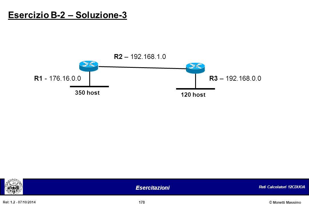 Reti Calcolatori 12CDUOA 178 Esercitazioni © Monetti Massimo Rel: 1.2 - 07/10/2014 350 host 120 host Esercizio B-2 – Soluzione-3 R1 - 176.16.0.0 R2 –