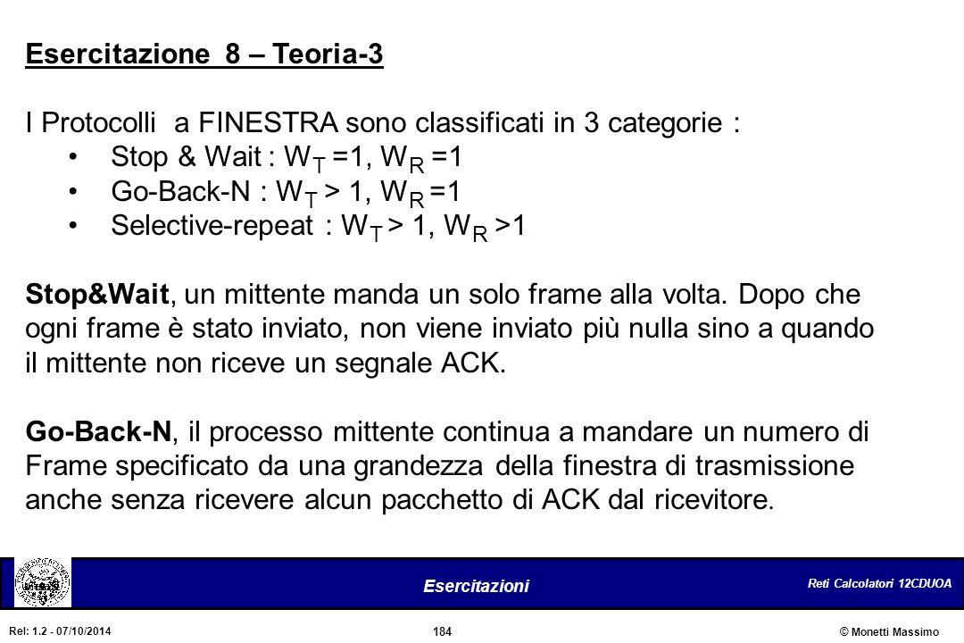 Reti Calcolatori 12CDUOA 184 Esercitazioni © Monetti Massimo Rel: 1.2 - 07/10/2014 Esercitazione 8 – Teoria-3 I Protocolli a FINESTRA sono classificat