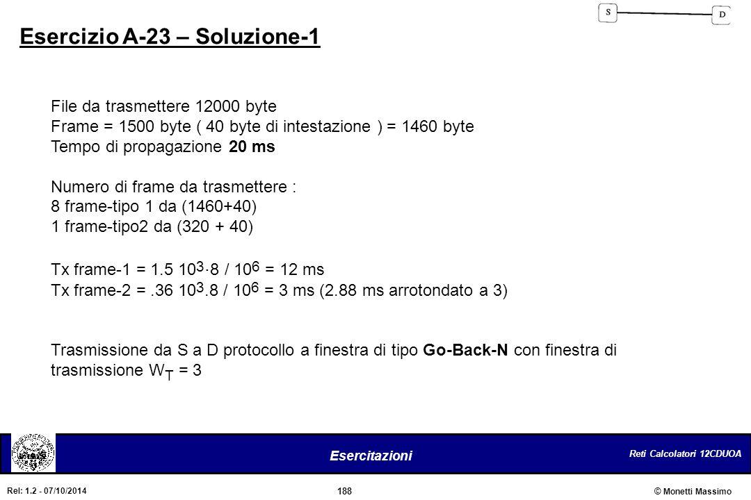 Reti Calcolatori 12CDUOA 188 Esercitazioni © Monetti Massimo Rel: 1.2 - 07/10/2014 Esercizio A-23 – Soluzione-1 File da trasmettere 12000 byte Frame =