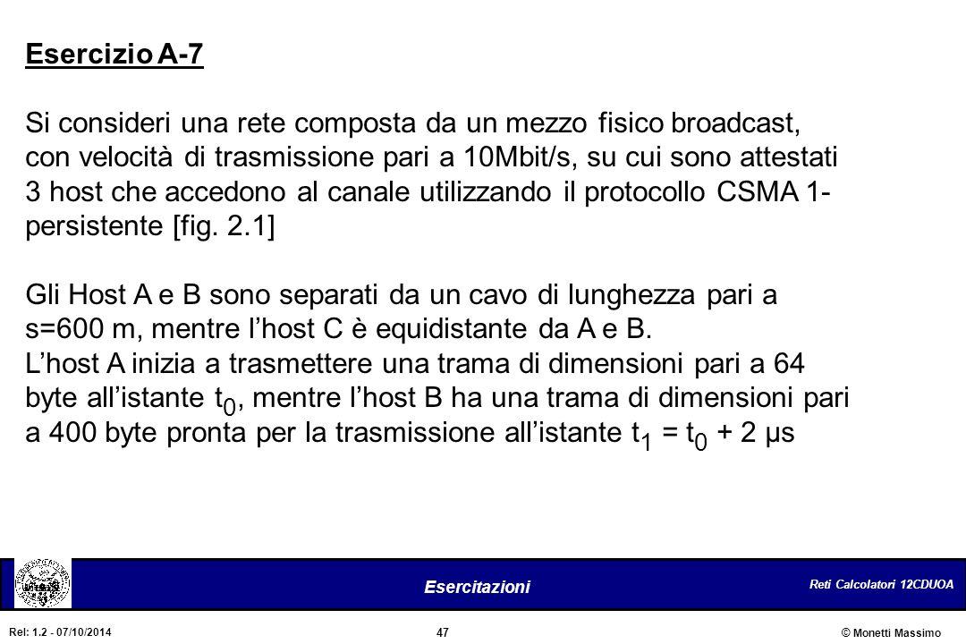 Reti Calcolatori 12CDUOA 47 Esercitazioni © Monetti Massimo Rel: 1.2 - 07/10/2014 Esercizio A-7 Si consideri una rete composta da un mezzo fisico broa