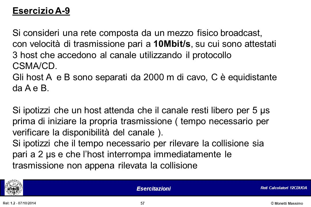 Reti Calcolatori 12CDUOA 57 Esercitazioni © Monetti Massimo Rel: 1.2 - 07/10/2014 Esercizio A-9 Si consideri una rete composta da un mezzo fisico broa