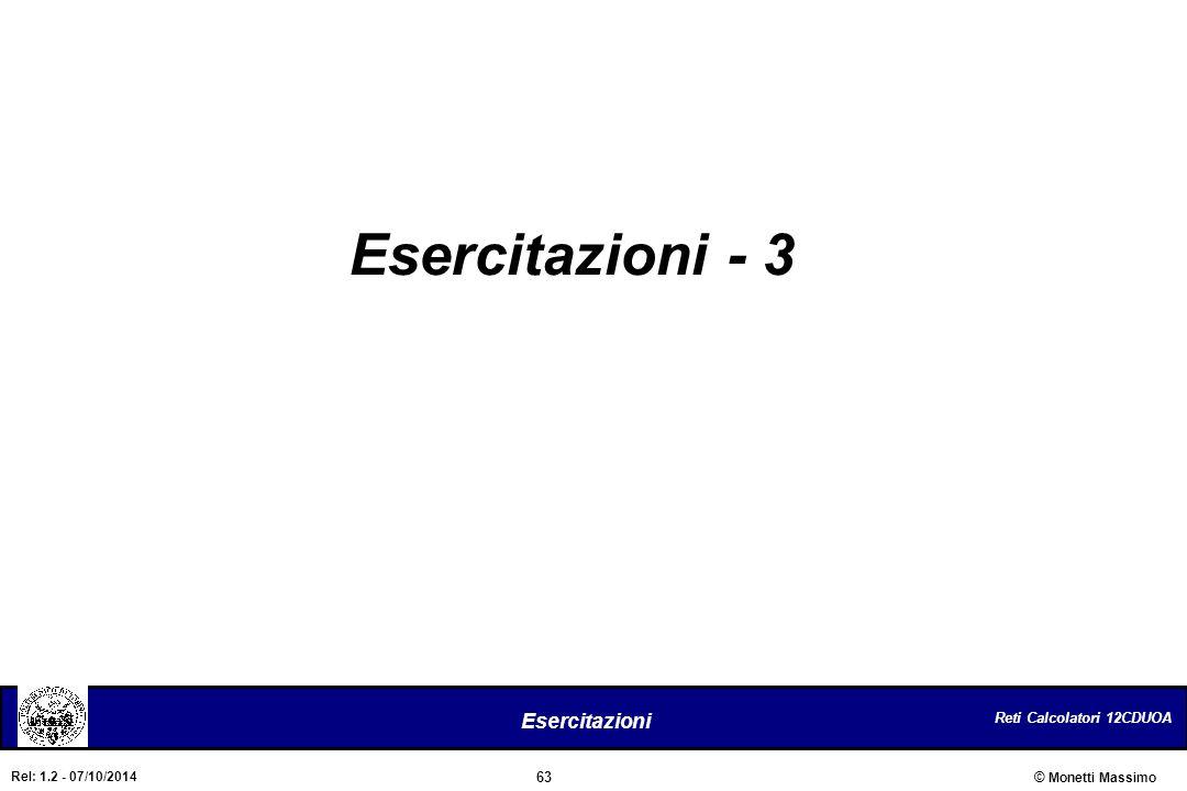 Reti Calcolatori 12CDUOA 63 Esercitazioni © Monetti Massimo Rel: 1.2 - 07/10/2014 Esercitazioni - 3