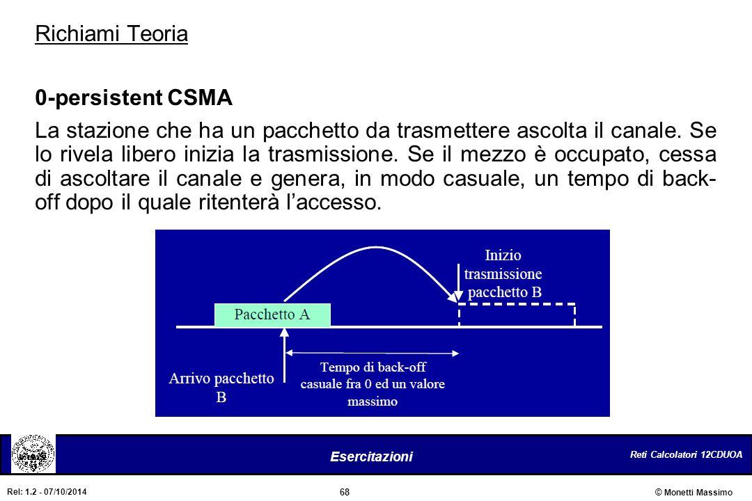 Reti Calcolatori 12CDUOA 68 Esercitazioni © Monetti Massimo Rel: 1.2 - 07/10/2014 Richiami Teoria 0-persistent CSMA La stazione che ha un pacchetto da