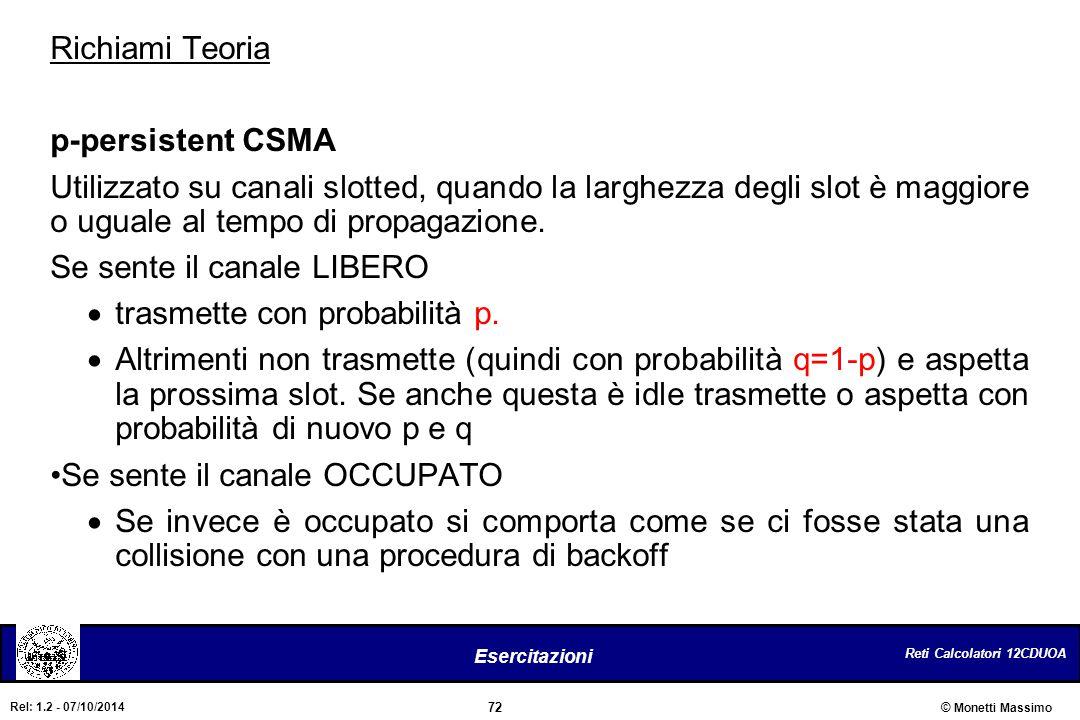 Reti Calcolatori 12CDUOA 72 Esercitazioni © Monetti Massimo Rel: 1.2 - 07/10/2014 Richiami Teoria p-persistent CSMA Utilizzato su canali slotted, quan