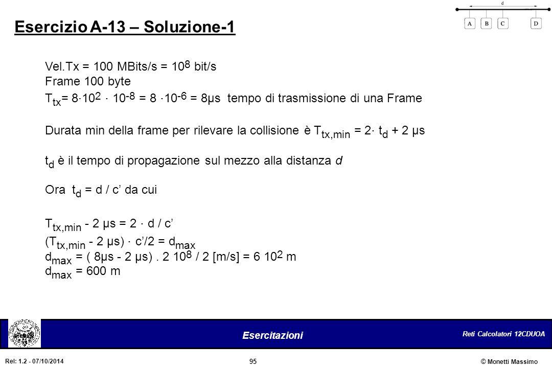 Reti Calcolatori 12CDUOA 95 Esercitazioni © Monetti Massimo Rel: 1.2 - 07/10/2014 Esercizio A-13 – Soluzione-1 Vel.Tx = 100 MBits/s = 10 8 bit/s Frame