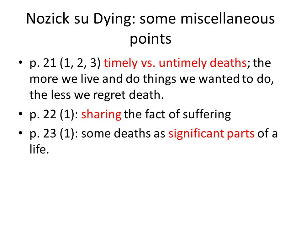Nozick su Dying: some miscellaneous points p. 21 (1, 2, 3) timely vs. untimely deaths; the more we live and do things we wanted to do, the less we reg